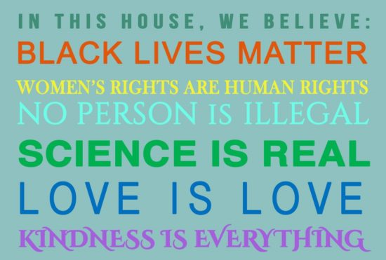 In this house, we believe, Black lives matter, women's rights are human rights, no person is illegal, science is real,love is love, kindness is everything